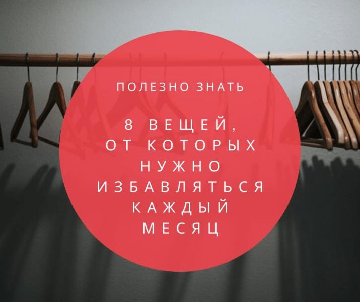 8 вещей, от которых нужно избавляться каждый месяц