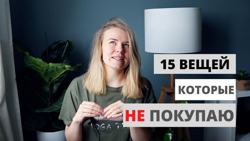 15 ВЕЩЕЙ КОТОРЫЕ Я НЕ ПОКУПАЮ